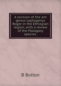 A revision of the ant genus Leptogenys Roger in the Ethiopian region, with a review of the Malagasy species., B Bolton обложка-превью