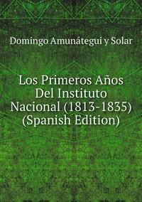 Los Primeros Años Del Instituto Nacional (1813-1835) (Spanish Edition), Domingo Amunategui y Solar обложка-превью
