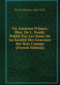 Un Amateur D'âmes. Illus. De L. Dunki. Publié Par Les Soins De La Société Des Graveurs Sur Bois L'image (French Edition), Barres Maurice 1862-1923 обложка-превью