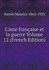 L'âme française et la guerre Volume 12 (French Edition), Barres Maurice 1862-1923 обложка-превью