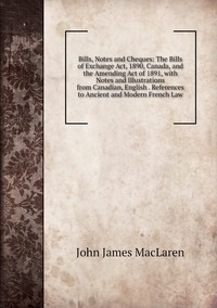 Bills, Notes and Cheques: The Bills of Exchange Act, 1890, Canada, and the Amending Act of 1891, with Notes and Illustrations from Canadian, English . References to Ancient and Modern French Law, John James MacLaren обложка-превью