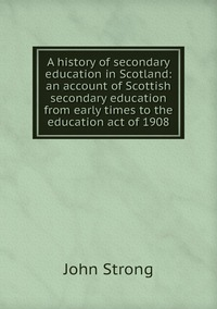 A history of secondary education in Scotland: an account of Scottish secondary education from early times to the education act of 1908, John Strong обложка-превью