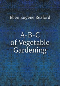 A-B-C of Vegetable Gardening, Eben Eugene Rexford обложка-превью