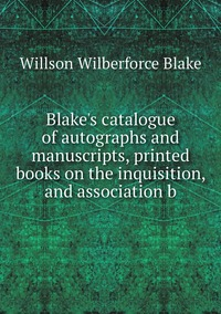 Blake's catalogue of autographs and manuscripts, printed books on the inquisition, and association b, Willson Wilberforce Blake обложка-превью