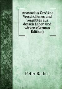 Anastasius GrA¼n: Verschollenes und vergilbtes aus dessen Leben und wirken (German Edition), Peter Radics обложка-превью