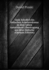 Eisik Scheftel ein Jüdisches Arbeiterdrama in drei Akten Autorisierte Ubertragung aus dem Jüdische (German Edition), David Pinski обложка-превью