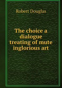 Книга под заказ: «The choice a dialogue treating of mute inglorious art»