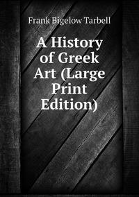 A History of Greek Art (Large Print Edition), Frank Bigelow Tarbell обложка-превью