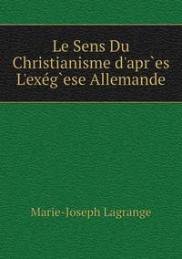 Le Sens Du Christianisme d'apr`es L'exég`ese Allemande, Marie-Joseph Lagrange обложка-превью