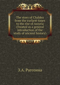 The story of Chaldea from the earliest times to the rise of Assyria (Treated as a general introduction of the study of ancient history), З.А. Рагозина обложка-превью