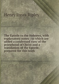 The Epistle to the Hebrews, with explanatory notes : to which are added a condensed view of the priesthood of Christ and a translation of the Epistle, prepared for this work, Henry Jones Ripley обложка-превью