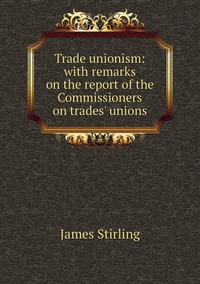 Trade unionism: with remarks on the report of the Commissioners on trades' unions, James Stirling обложка-превью