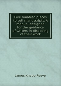 Five hundred places to sell manuscripts. A manual designed for the guidance of writers in disposing of their work, James Knapp Reeve обложка-превью