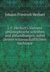 J. F. Herbart's kleinere philosophische schriften und abhandlungen, nebst dessen wissenschaftlichem nachlasse, Herbart Johann Friedrich обложка-превью