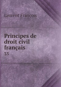 Principes de droit civil français: 33, Laurent Francois обложка-превью
