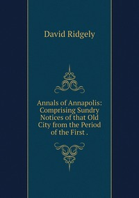 Annals of Annapolis: Comprising Sundry Notices of that Old City from the Period of the First ., David Ridgely обложка-превью