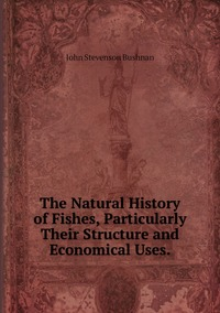 The Natural History of Fishes, Particularly Their Structure and Economical Uses., John Stevenson Bushnan обложка-превью