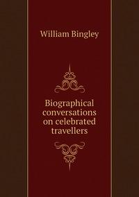 Biographical conversations on celebrated travellers, William Bingley обложка-превью