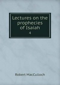 Lectures on the prophecies of Isaiah: 4, Robert Macculloch обложка-превью