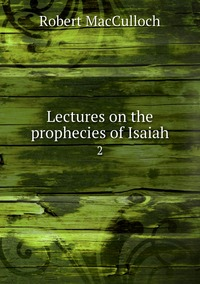 Lectures on the prophecies of Isaiah: 2, Robert Macculloch обложка-превью