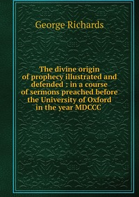 The divine origin of prophecy illustrated and defended : in a course of sermons preached before the University of Oxford in the year MDCCC , George Richards обложка-превью