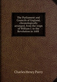 The Parliament and Councils of England, chronologically arranged, from the reign of William I. to the Revolution in 1688 , Charles Henry Parry обложка-превью