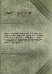 A new concordance to the Holy Scriptures, in a single alphabet; being the most comprehensive and concise of any before published; in which not only any word or passage of Scripture may be easily found, but the signification also is given of all proper nam, John Butterworth обложка-превью