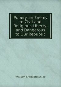 Popery, an Enemy to Civil and Religious Liberty; and Dangerous to Our Republic, William Craig Brownlee обложка-превью