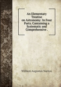 An Elementary Treatise on Astronomy: In Four Parts. Containing a Systematic and Comprehensive ., William Augustus Norton обложка-превью