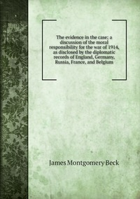 The evidence in the case; a discussion of the moral responsibility for the war of 1914, as disclosed by the diplomatic records of England, Germany, Russia, France, and Belgium, James Montgomery Beck обложка-превью