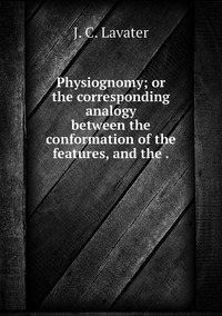 Physiognomy; or the corresponding analogy between the conformation of the features, and the ., J. C. Lavater обложка-превью