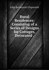 Rural Residences: Consisting of a Series of Designs for Cottages, Decorated ., John Buonarotti Papworth обложка-превью