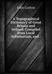 A Topographical Dictionary of Great Britain and Ireland: Compiled from Local Information, and ., John Gorton обложка-превью
