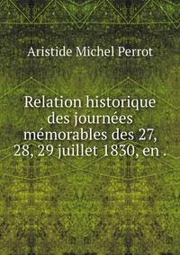 Relation historique des journées mémorables des 27, 28, 29 juillet 1830, en ., Aristide Michel Perrot обложка-превью