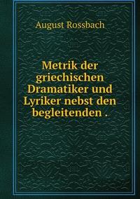 Metrik der griechischen Dramatiker und Lyriker nebst den begleitenden ., August Rossbach обложка-превью