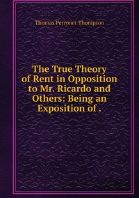 The True Theory of Rent in Opposition to Mr. Ricardo and Others: Being an Exposition of ., Thomas Perronet Thompson обложка-превью