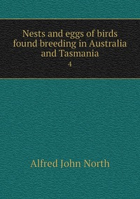 Nests and eggs of birds found breeding in Australia and Tasmania: 4, Alfred John North обложка-превью