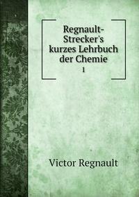 Regnault- Strecker's kurzes Lehrbuch der Chemie: 1, Victor Regnault обложка-превью