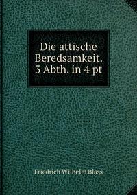 Die attische Beredsamkeit. 3 Abth. in 4 pt, Friedrich Wilhelm Blass обложка-превью
