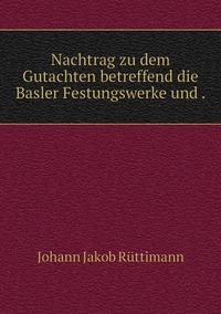 Nachtrag zu dem Gutachten betreffend die Basler Festungswerke und ., Johann Jakob Ruttimann обложка-превью