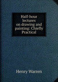 Half-hour lectures on drawing and painting: Chiefly Practical, Henry Warren обложка-превью