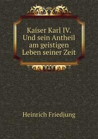 Kaiser Karl IV. Und sein Antheil am geistigen Leben seiner Zeit, Heinrich Friedjung обложка-превью