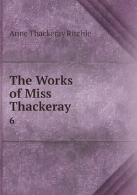 The Works of Miss Thackeray: 6, Ritchie Anne Thackeray обложка-превью