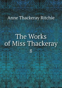 The Works of Miss Thackeray: 8, Ritchie Anne Thackeray обложка-превью