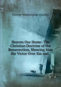 Heaven Our Home: The Christian Doctrine of the Resurrection, Showing Man the Victor Over Sin and ., George Washington Quinby обложка-превью