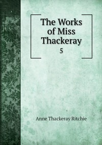 The Works of Miss Thackeray: 5, Ritchie Anne Thackeray обложка-превью