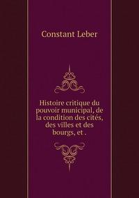 Histoire critique du pouvoir municipal, de la condition des cités, des villes et des bourgs, et ., Constant Leber обложка-превью