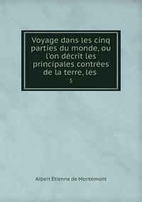 Voyage dans les cinq parties du monde, ou l'on décrit les principales contrées de la terre, les .: 5, Albert Etienne de Montemont обложка-превью