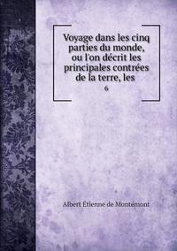 Voyage dans les cinq parties du monde, ou l'on décrit les principales contrées de la terre, les .: 6, Albert Etienne de Montemont обложка-превью