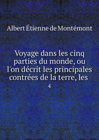 Voyage dans les cinq parties du monde, ou l'on décrit les principales contrées de la terre, les .: 4, Albert Etienne de Montemont обложка-превью